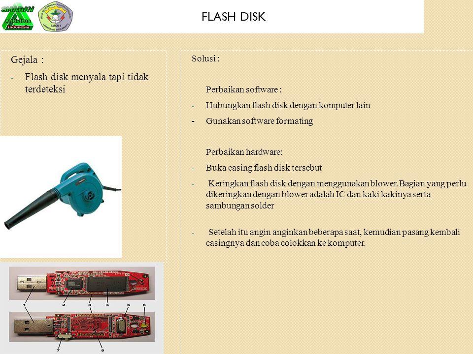 FLASH DISK Gejala : Flash disk menyala tapi tidak terdeteksi Solusi :