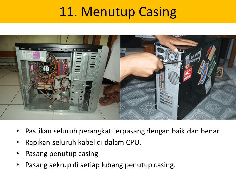 11. Menutup Casing Pastikan seluruh perangkat terpasang dengan baik dan benar. Rapikan seluruh kabel di dalam CPU.