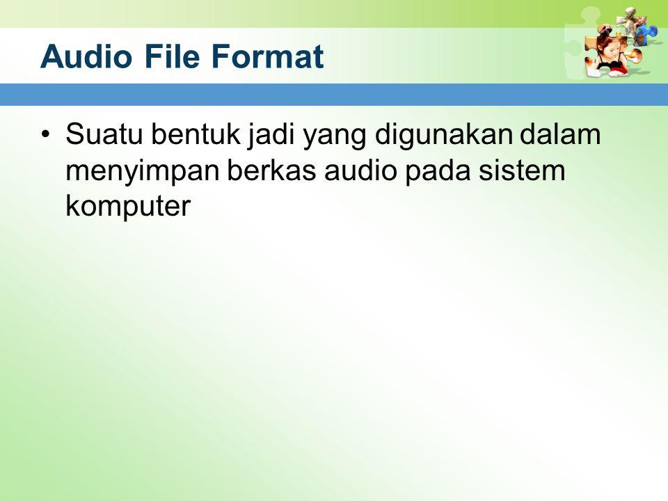 Audio File Format Suatu bentuk jadi yang digunakan dalam menyimpan berkas audio pada sistem komputer.