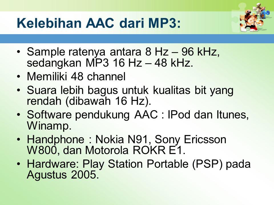 Kelebihan AAC dari MP3: Sample ratenya antara 8 Hz – 96 kHz, sedangkan MP3 16 Hz – 48 kHz. Memiliki 48 channel.