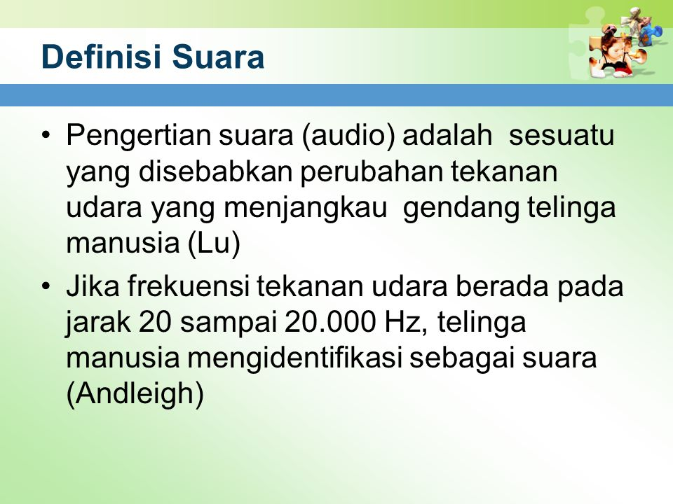 Definisi Suara Pengertian suara (audio) adalah sesuatu yang disebabkan perubahan tekanan udara yang menjangkau gendang telinga manusia (Lu)