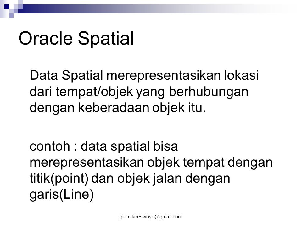 Oracle Spatial Data Spatial merepresentasikan lokasi dari tempat/objek yang berhubungan dengan keberadaan objek itu.
