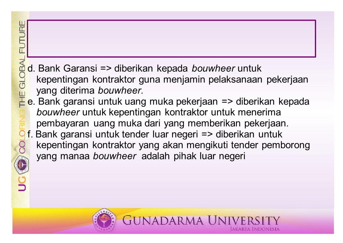 d. Bank Garansi => diberikan kepada bouwheer untuk kepentingan kontraktor guna menjamin pelaksanaan pekerjaan yang diterima bouwheer.