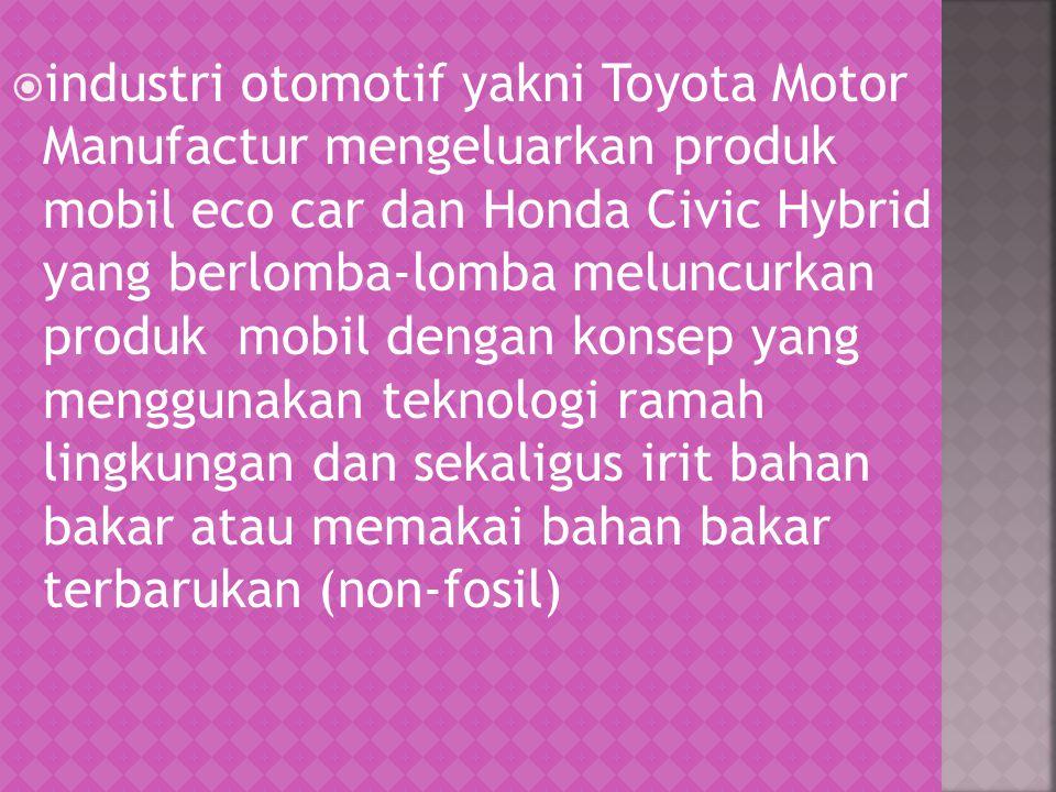 industri otomotif yakni Toyota Motor Manufactur mengeluarkan produk mobil eco car dan Honda Civic Hybrid yang berlomba-lomba meluncurkan produk mobil dengan konsep yang menggunakan teknologi ramah lingkungan dan sekaligus irit bahan bakar atau memakai bahan bakar terbarukan (non-fosil)