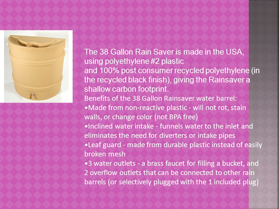 The 38 Gallon Rain Saver is made in the USA, using polyethylene #2 plastic