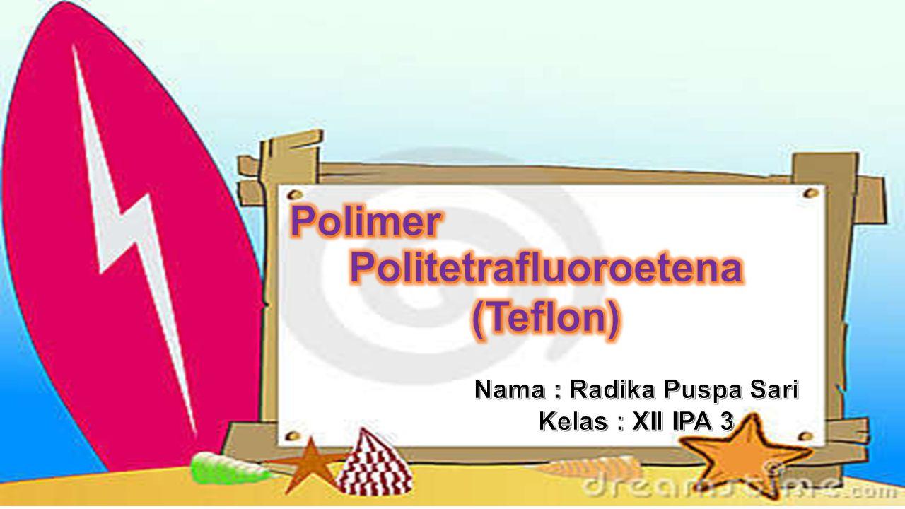 Politetrafluoroetena Nama : Radika Puspa Sari