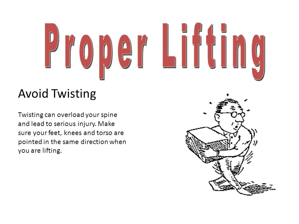 Proper Lifting Avoid Twisting Twisting can overload your spine
