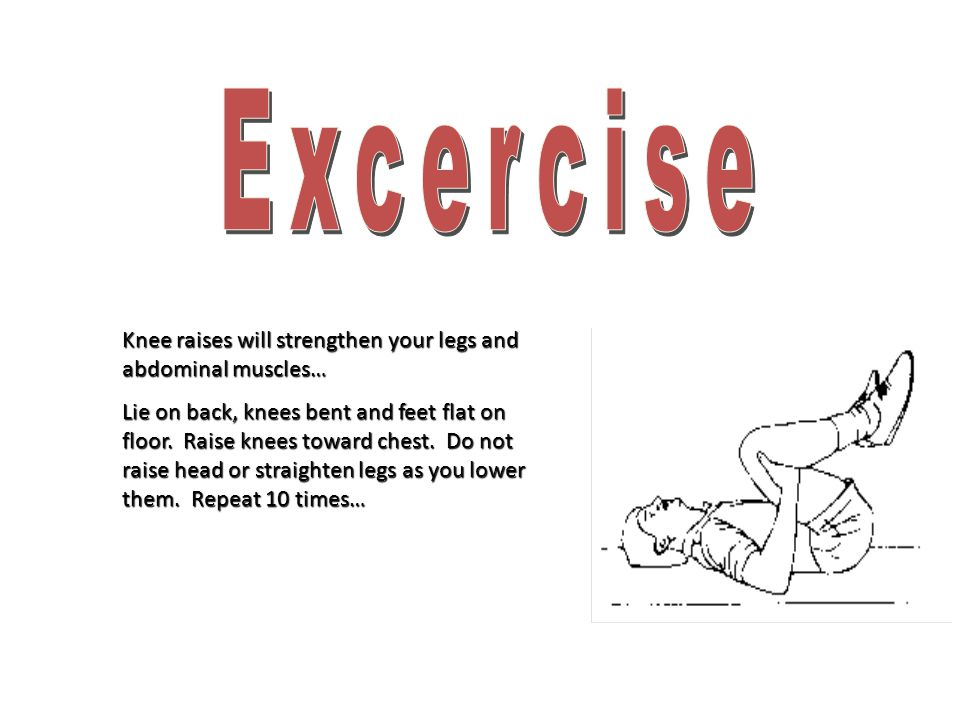 Excercise Knee raises will strengthen your legs and abdominal muscles…