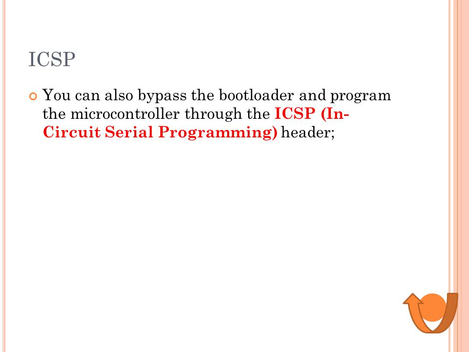 ICSP You can also bypass the bootloader and program the microcontroller through the ICSP (In- Circuit Serial Programming) header;