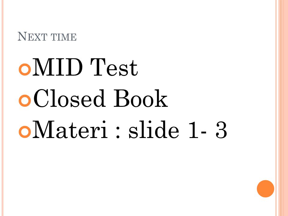 Next time MID Test Closed Book Materi : slide 1- 3