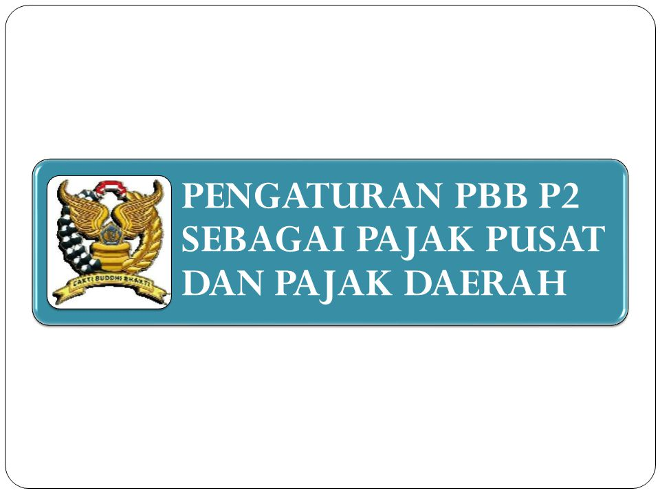 PENGATURAN PBB P2 SEBAGAI PAJAK PUSAT DAN PAJAK DAERAH