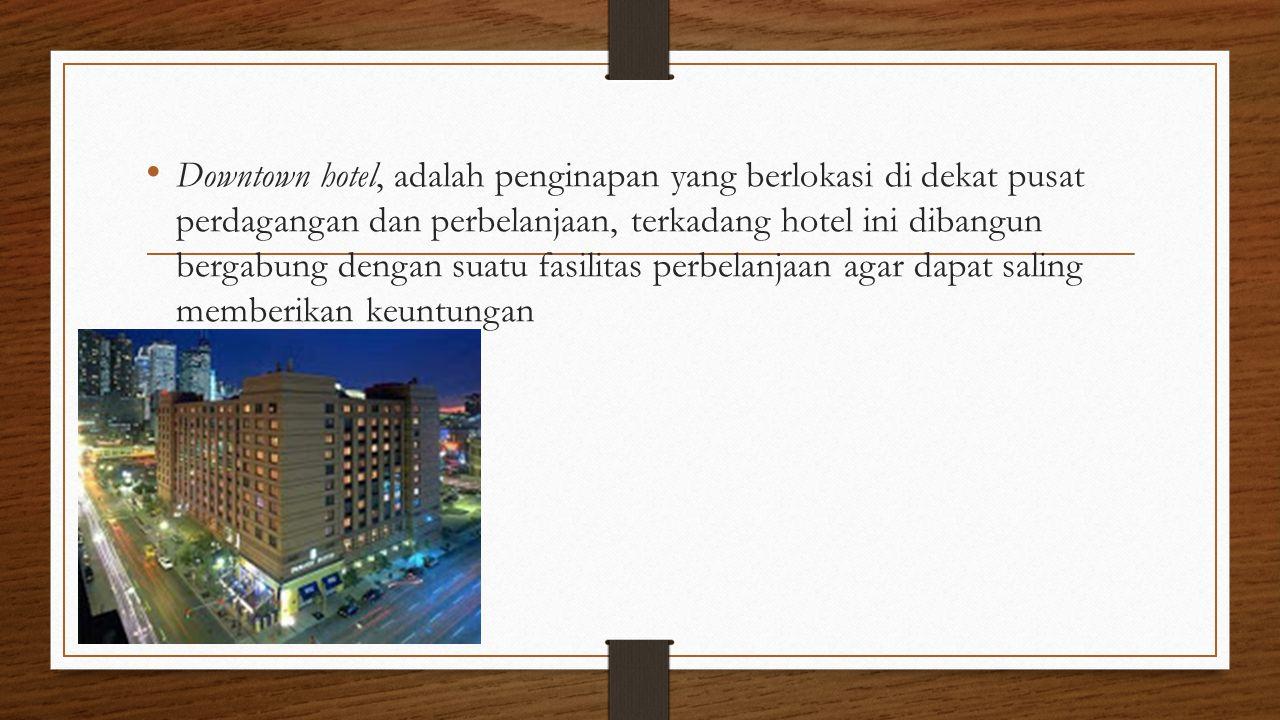 Downtown hotel, adalah penginapan yang berlokasi di dekat pusat perdagangan dan perbelanjaan, terkadang hotel ini dibangun bergabung dengan suatu fasilitas perbelanjaan agar dapat saling memberikan keuntungan