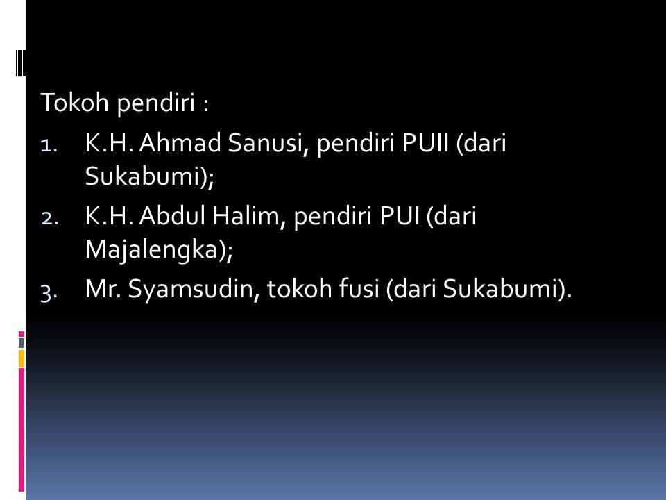 Tokoh pendiri : K.H. Ahmad Sanusi, pendiri PUII (dari Sukabumi); K.H. Abdul Halim, pendiri PUI (dari Majalengka);