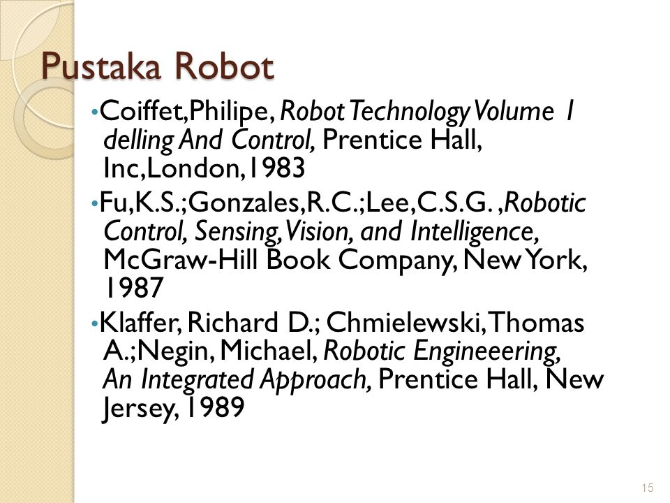Pustaka Robot Coiffet,Philipe, Robot Technology Volume 1 delling And Control, Prentice Hall, Inc,London,1983.