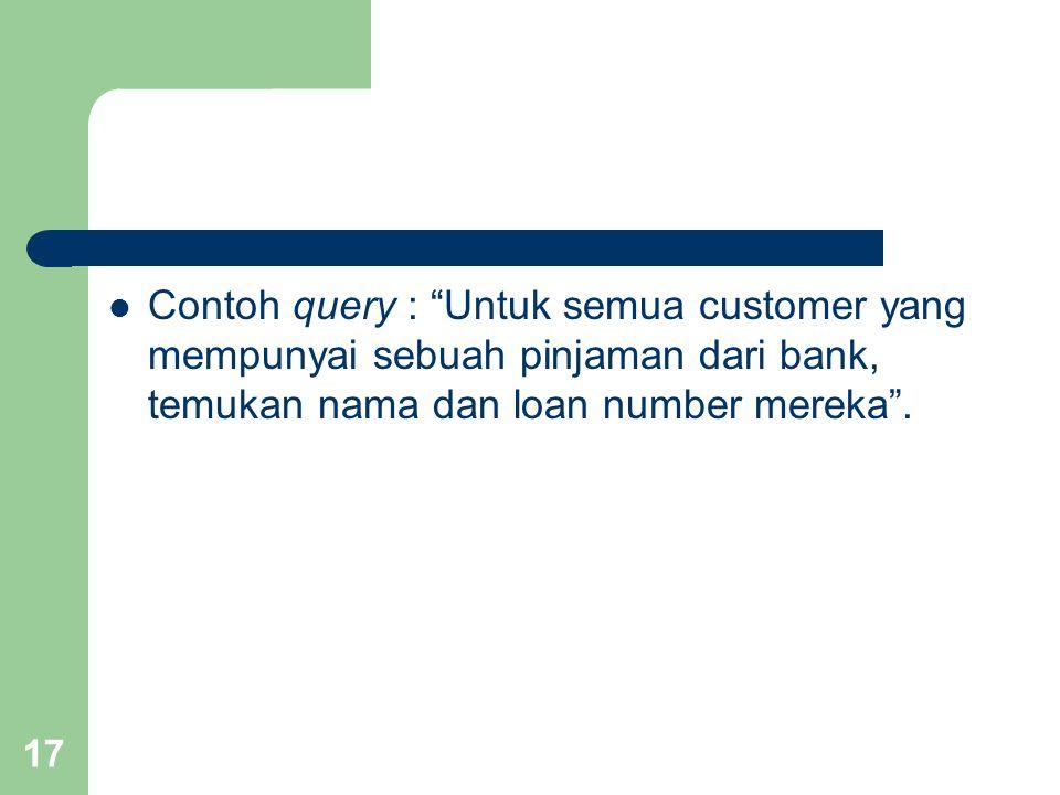 Contoh query : Untuk semua customer yang mempunyai sebuah pinjaman dari bank, temukan nama dan loan number mereka .