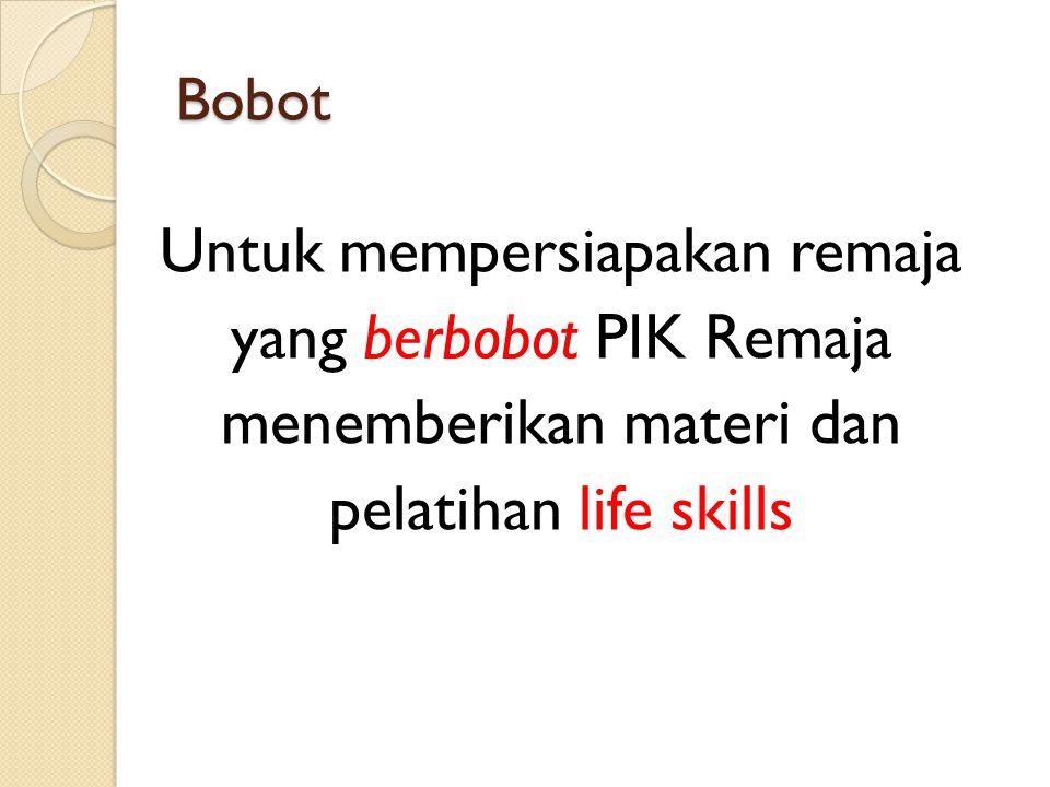 Bobot Untuk mempersiapakan remaja yang berbobot PIK Remaja menemberikan materi dan pelatihan life skills