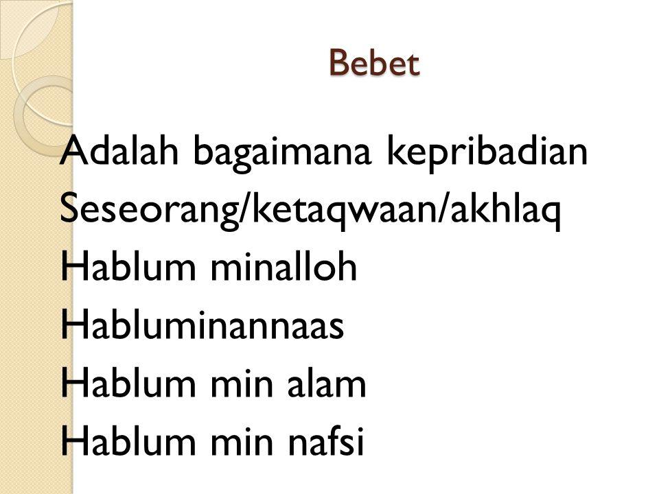 Bebet Adalah bagaimana kepribadian Seseorang/ketaqwaan/akhlaq Hablum minalloh Habluminannaas Hablum min alam Hablum min nafsi