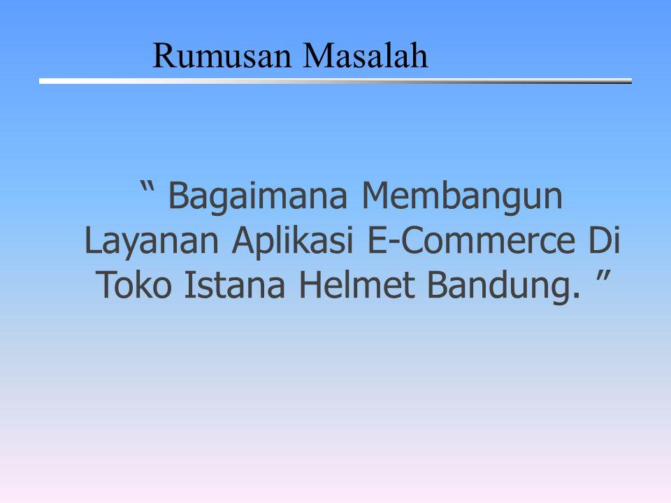 Rumusan Masalah Bagaimana Membangun Layanan Aplikasi E-Commerce Di Toko Istana Helmet Bandung.