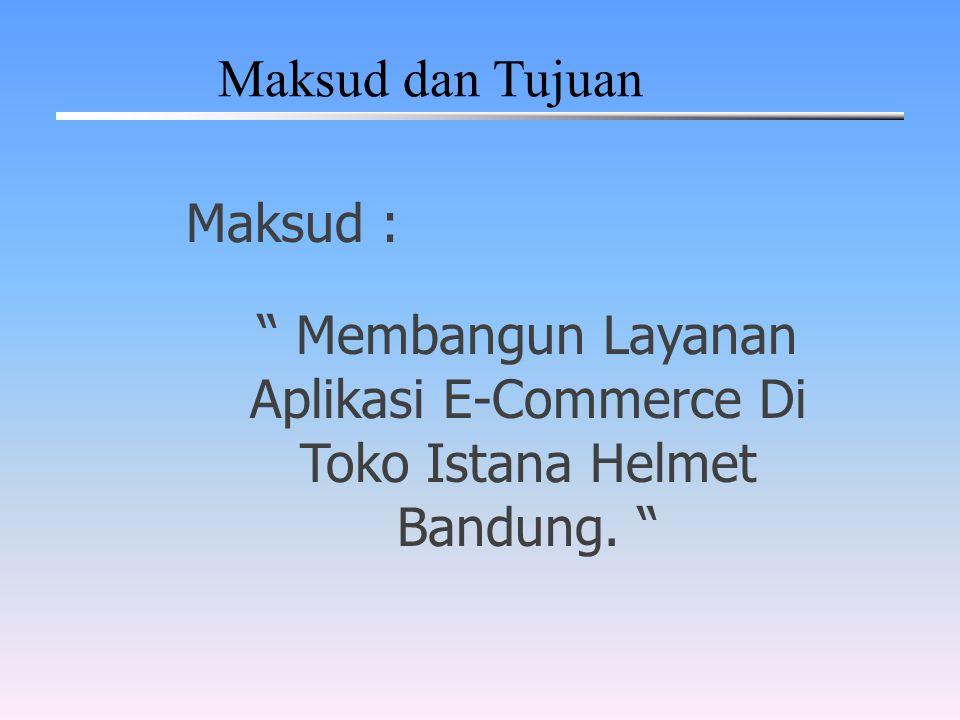 Maksud dan Tujuan Maksud : Membangun Layanan Aplikasi E-Commerce Di Toko Istana Helmet Bandung.