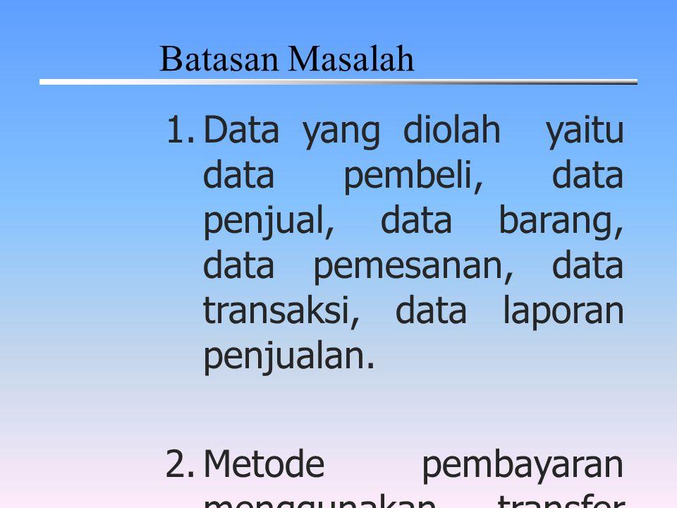 Batasan Masalah Data yang diolah yaitu data pembeli, data penjual, data barang, data pemesanan, data transaksi, data laporan penjualan.