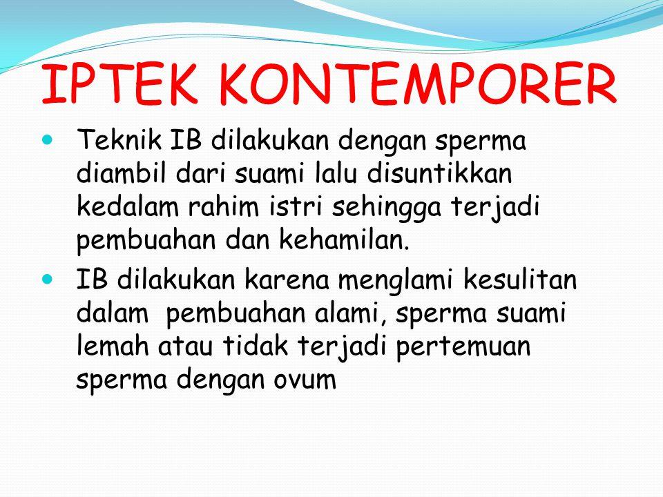IPTEK KONTEMPORER Teknik IB dilakukan dengan sperma diambil dari suami lalu disuntikkan kedalam rahim istri sehingga terjadi pembuahan dan kehamilan.