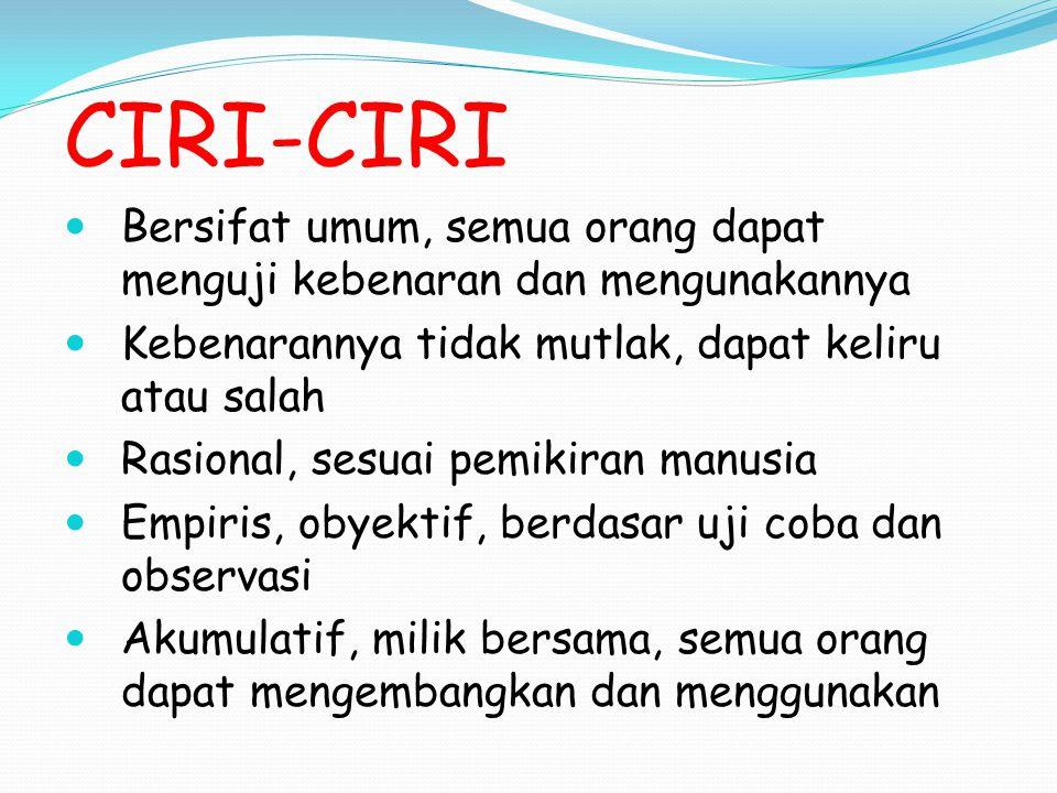 CIRI-CIRI Bersifat umum, semua orang dapat menguji kebenaran dan mengunakannya. Kebenarannya tidak mutlak, dapat keliru atau salah.