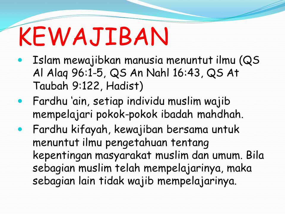 KEWAJIBAN Islam mewajibkan manusia menuntut ilmu (QS Al Alaq 96:1-5, QS An Nahl 16:43, QS At Taubah 9:122, Hadist)