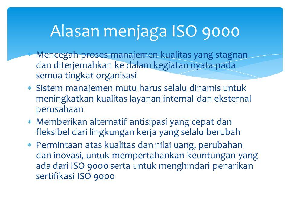 Alasan menjaga ISO 9000 Mencegah proses manajemen kualitas yang stagnan dan diterjemahkan ke dalam kegiatan nyata pada semua tingkat organisasi.