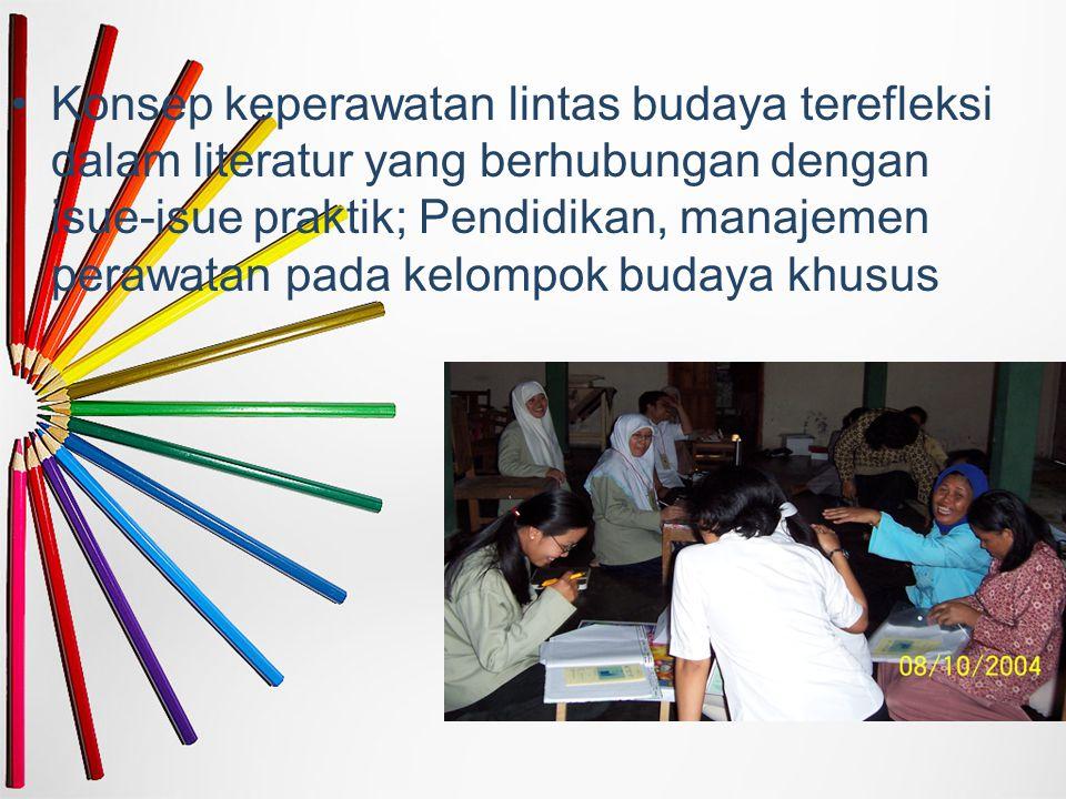 Konsep keperawatan lintas budaya terefleksi dalam literatur yang berhubungan dengan isue-isue praktik; Pendidikan, manajemen perawatan pada kelompok budaya khusus