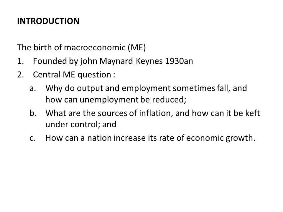 INTRODUCTION The birth of macroeconomic (ME) Founded by john Maynard Keynes 1930an. Central ME question :