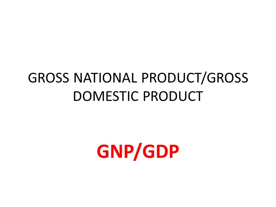 GROSS NATIONAL PRODUCT/GROSS DOMESTIC PRODUCT