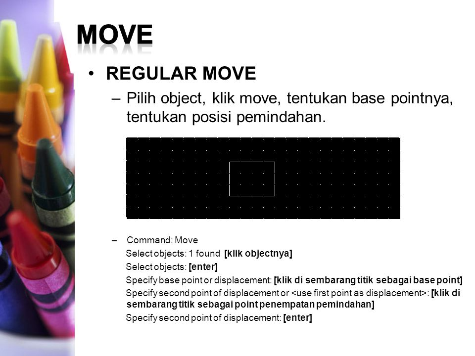 move REGULAR MOVE. Pilih object, klik move, tentukan base pointnya, tentukan posisi pemindahan. Command: Move.