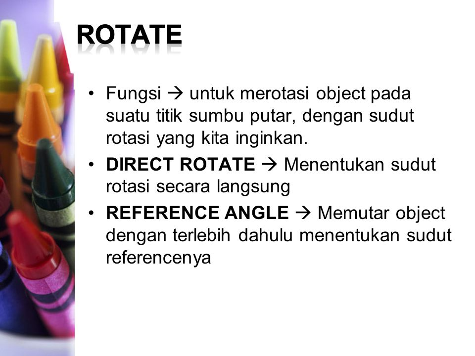 ROTATE Fungsi  untuk merotasi object pada suatu titik sumbu putar, dengan sudut rotasi yang kita inginkan.