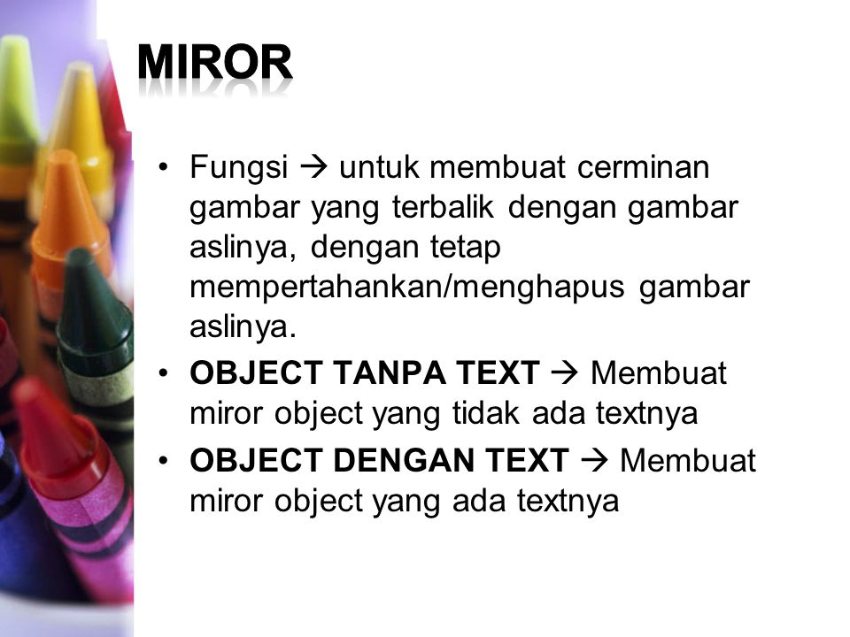 MIROR Fungsi  untuk membuat cerminan gambar yang terbalik dengan gambar aslinya, dengan tetap mempertahankan/menghapus gambar aslinya.