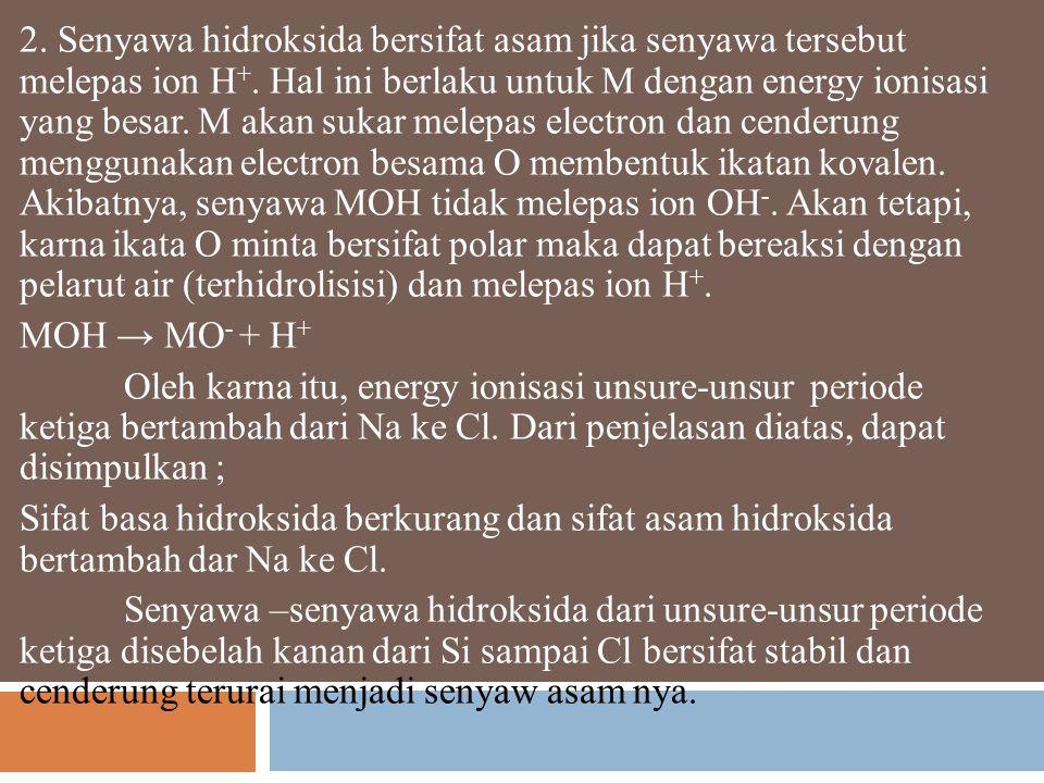2. Senyawa hidroksida bersifat asam jika senyawa tersebut melepas ion H+. Hal ini berlaku untuk M dengan energy ionisasi yang besar. M akan sukar melepas electron dan cenderung menggunakan electron besama O membentuk ikatan kovalen. Akibatnya, senyawa MOH tidak melepas ion OH-. Akan tetapi, karna ikata O minta bersifat polar maka dapat bereaksi dengan pelarut air (terhidrolisisi) dan melepas ion H+.