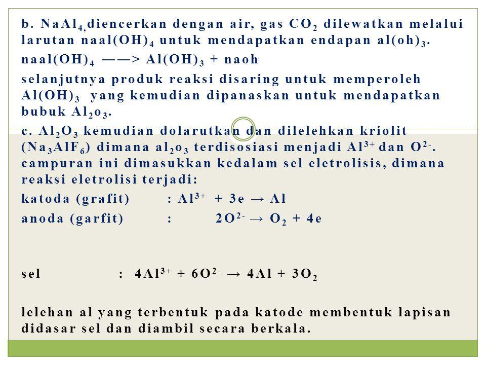 b. NaAl4,diencerkan dengan air, gas CO2 dilewatkan melalui larutan naal(OH)4 untuk mendapatkan endapan al(oh)3.