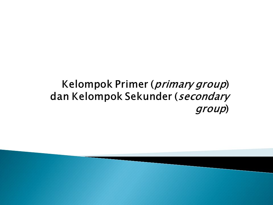 Kelompok Primer (primary group) dan Kelompok Sekunder (secondary group)