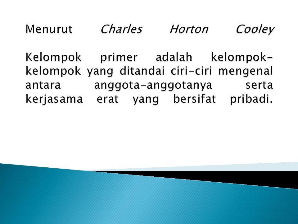 Menurut Charles Horton Cooley Kelompok primer adalah kelompok-kelompok yang ditandai ciri-ciri mengenal antara anggota-anggotanya serta kerjasama erat yang bersifat pribadi.