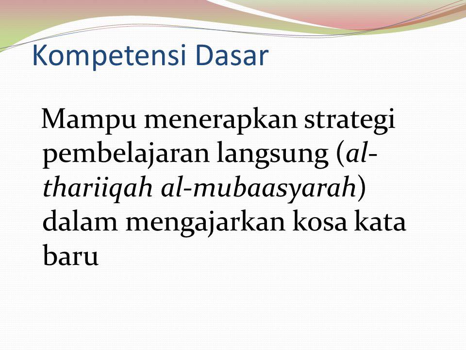 Kompetensi Dasar Mampu menerapkan strategi pembelajaran langsung (al-thariiqah al-mubaasyarah) dalam mengajarkan kosa kata baru.