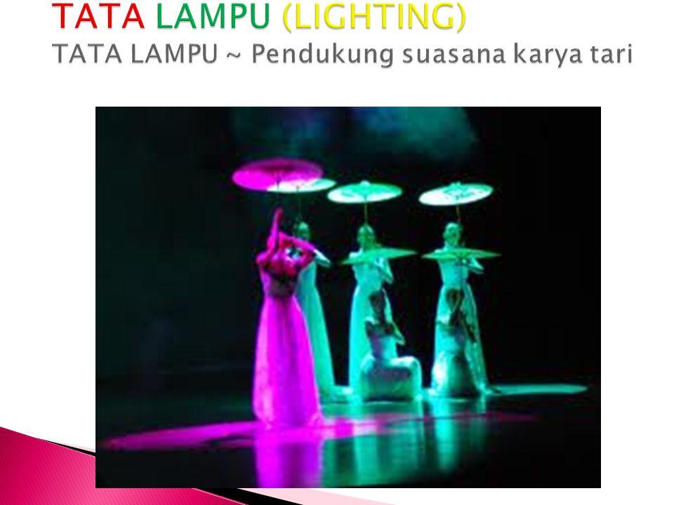 TATA LAMPU (LIGHTING) TATA LAMPU ~ Pendukung suasana karya tari
