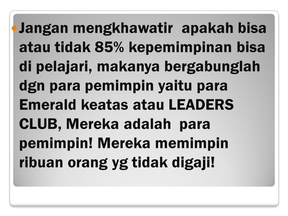 Jangan mengkhawatir apakah bisa atau tidak 85% kepemimpinan bisa di pelajari, makanya bergabunglah dgn para pemimpin yaitu para Emerald keatas atau LEADERS CLUB, Mereka adalah para pemimpin.