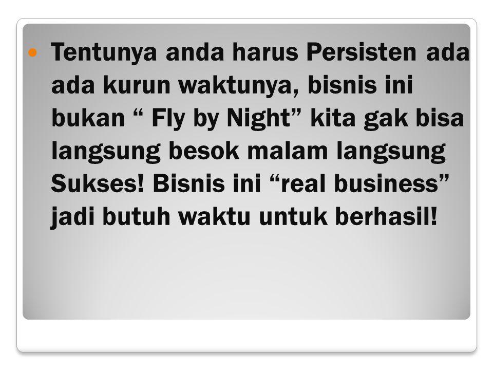 Tentunya anda harus Persisten ada ada kurun waktunya, bisnis ini bukan Fly by Night kita gak bisa langsung besok malam langsung Sukses.