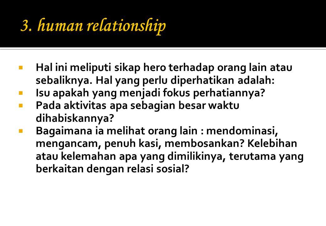 3. human relationship Hal ini meliputi sikap hero terhadap orang lain atau sebaliknya. Hal yang perlu diperhatikan adalah: