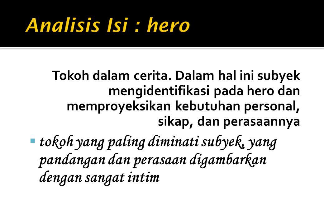 Analisis Isi : hero Tokoh dalam cerita. Dalam hal ini subyek mengidentifikasi pada hero dan memproyeksikan kebutuhan personal, sikap, dan perasaannya.