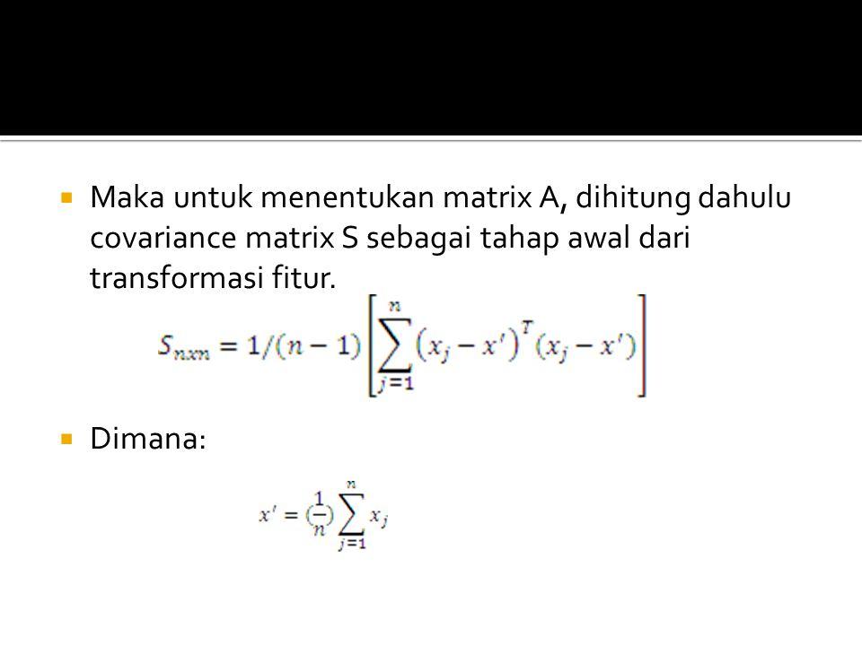 Maka untuk menentukan matrix A, dihitung dahulu covariance matrix S sebagai tahap awal dari transformasi fitur.