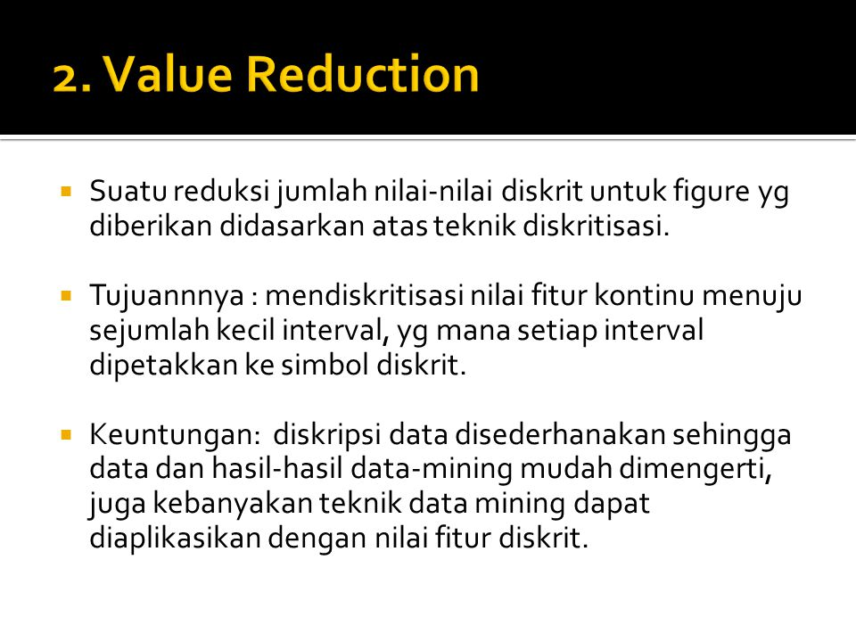 2. Value Reduction Suatu reduksi jumlah nilai-nilai diskrit untuk figure yg diberikan didasarkan atas teknik diskritisasi.
