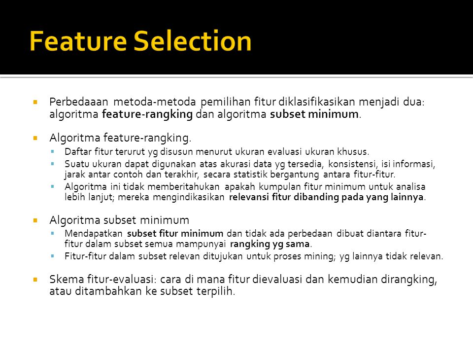 Feature Selection Perbedaaan metoda-metoda pemilihan fitur diklasifikasikan menjadi dua: algoritma feature-rangking dan algoritma subset minimum.