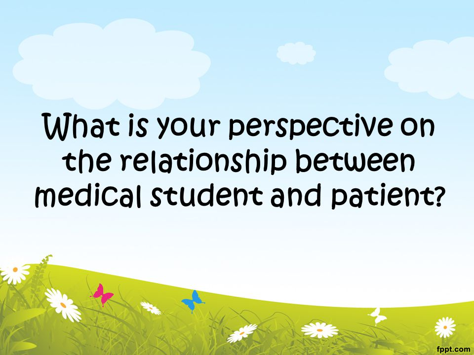 What is your perspective on the relationship between medical student and patient