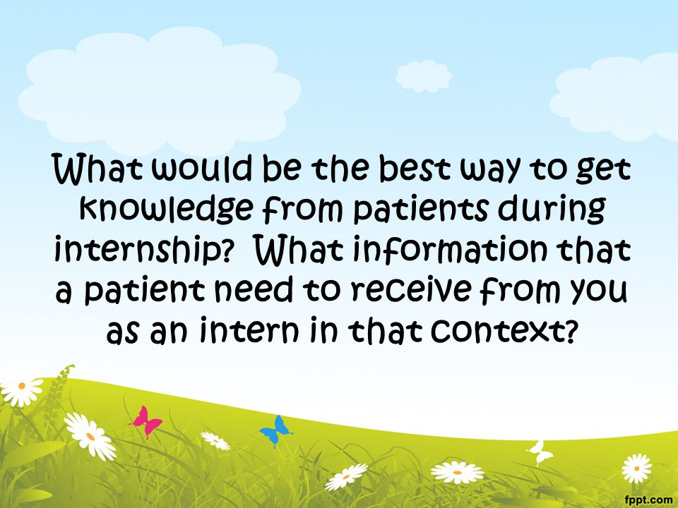 What would be the best way to get knowledge from patients during internship.