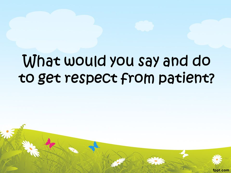 What would you say and do to get respect from patient